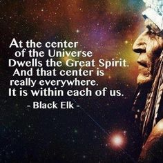 Black Elk quote: At the center of the Universe dwells the Great Spirit. And that center is really everywhere. It is within each of us.