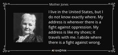 I live in the United States, but I do not know exactly where. My address is wherever there is a fight against oppression. My address is like my shoes; it travels with me. I abide where there is a fight against wrong. Mary Harris, Mother Jones, Oppression, Girl Power, Positive Quotes, Politics, Positivity, America, Sayings