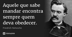 Aquele que sabe mandar encontra sempre quem deva obedecer. — Friedrich Nietzsche