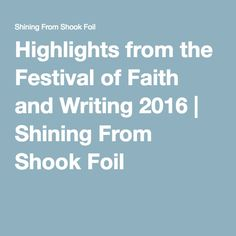 """""""""""We all want the valleys to be raised up, but we don't necessarily want the mountains to be brought low."""" —D.L. Mayfield."""" Highlights from the Festival of Faith and Writing 2016 