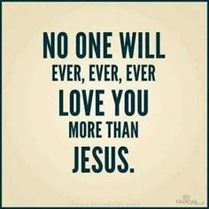No one will ever love you more than #jesus :) Amen!