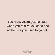 You know you're getting older when you realize you to to bed at the time you used to go out. Sleep is our kind of party!