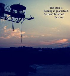 The truth is: nothing is guaranteed. so dont be afraid; be alive. ~Sarah dessen