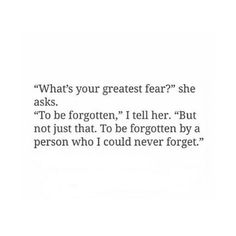 """What's your greatest fear?"" she asks. ""To be forgotten,"" I tell her. To be forgotten by a person who I could never forget. Poem Quotes, True Quotes, Great Quotes, Funny Quotes, Inspirational Quotes, Qoutes Deep, Forget Me Quotes, Quotes To Live By, Some Words"