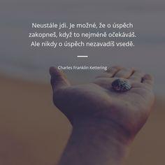 Neustále jdi. Je možné, že o úspěch zakopneš, když to nejméně očekáváš. Ale nikdy o úspěch nezavadíš vsedě. - Charles Franklin Kettering #úspěch True Quotes, Motto, Self Love, Quotations, Motivation, Words, Fitness, Inspiration, Self Esteem