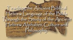 Teaching the Ancient Biblical Hebrew Language of the Bible Through the Study of the Ancient Hebrew Alphabet, Culture and Philosophy.