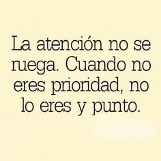 La atención no se ruega. cuando no eres prioridad, no lo eres y punto.