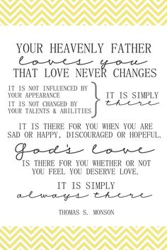 """Heavenly Father loves you—each of you [personally and perfectly]. That love never changes. It is not influenced by your appearance, by your possessions, or by the amount of money you have in your bank account. It is not changed by your talents and abilities. It is simply there."" From President Monson's http://pinterest.com/pin/24066179228814793 Oct. 2013 http://facebook.com/223271487682878 message http://lds.org/general-conference/2013/10/we-never-walk-alone LIKE and SHARE if you agree."