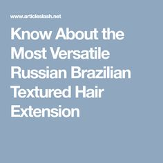 Know About the Most Versatile Russian Brazilian Textured Hair Extension