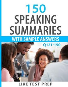 150 Speaking Summaries with Sample Answers Q121-150 (240 Speaking Summaries 30 Day Pack) by LIKE Test Prep, http://www.amazon.com/dp/B00OJD7GRO/ref=cm_sw_r_pi_dp_LbIZub03JSKVD