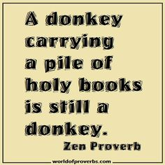 World of Proverbs - Famous Quotes: A donkey carrying a pile of holy books is still a donkey. ~ Zen Proverb [15067]
