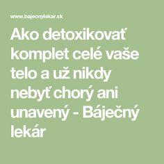 Ako detoxikovať komplet celé vaše telo a už nikdy nebyť chorý ani unavený - Báječný lekár Detox, Math, Math Resources, Mathematics