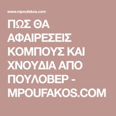 ΠΩΣ ΘΑ ΑΦΑΙΡΕΣΕΙΣ ΚΟΜΠΟΥΣ ΚΑΙ ΧΝΟΥΔΙΑ ΑΠΟ ΠΟΥΛΟΒΕΡ - MPOUFAKOS.COM