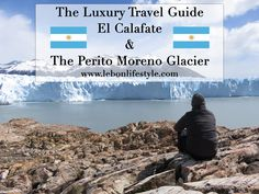 The essential luxury travel guide to El Calafate and the Perito Moreno Glacier, Argentina. Including where to stay, where to eat and what to do.