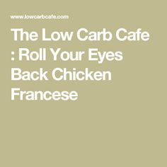 The Low Carb Cafe : Roll Your Eyes Back Chicken Francese