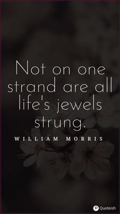 Not on one strand are all life's jewels strung. - William Morris Life Is A Gift, One Life, New Quotes, Life Quotes, Anne Morrow Lindbergh, Katherine Mansfield, William Christopher, Joseph Campbell, Wise People