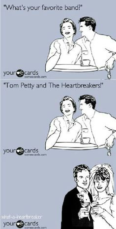 Tom Petty<=) Didn't work out like that but wouldn't it be wonderful? :-D