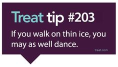 If you walk on thin ice, you may as well dance.
