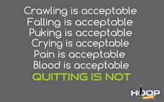 Crawling is acceptable, falling is acceptable, puking is acceptable, crying is acceptable, pain is acceptable, blood is acceptable. Quitting is NOT!