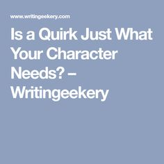 Is a Quirk Just What Your Character Needs? – Writingeekery