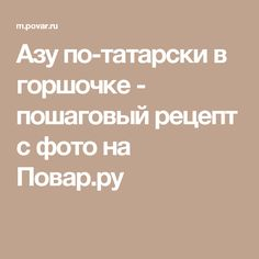 Азу по-татарски в горшочке - пошаговый рецепт с фото на Повар.ру
