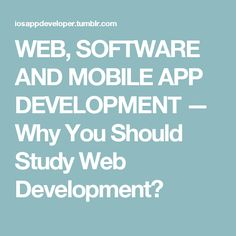 WEB, SOFTWARE AND MOBILE APP DEVELOPMENT — Why You Should Study Web Development?