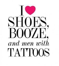 I Love Shoes, Booze And Men With Tattoos
