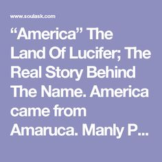 """""""America"""" The Land Of Lucifer; The Real Story Behind The Name. America came from Amaruca. Manly P. Hall gives more insight in The Secret Teachings of All Ages:  """"These Children of the Sun adore the Plumèd Serpent, who is the messenger of the Sun. He was the God Quetzalcoatl in Mexico, Gucumatz in Quiché; and in Peru he was called Amaru. From the latter name comes our word America. Amaruca is, literally translated, 'Land of the Plumèd Serpent.'"""
