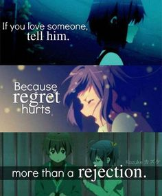 If you love someone, tell him because regret hurts more than a rejection.