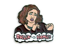 There's a pin for that!  Rollin' with the homies & other cultural references.  For your lapel, shirt, etc