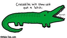Crocodiles will stone cold eat a bitch.