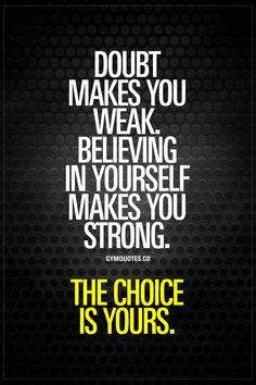 Doubt makes you weak. Believing in yourself makes you strong. The choice is yours. - Doubt truly makes you weaker. It brings down your performance and your confidence to the point where you just won't perform in the best way possible. Believing in yoursel