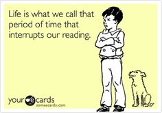 Life is what we call that period of time that interrupts our reading.