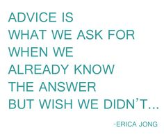 advice is what we ask for when we already know the answer but wish we didn't...