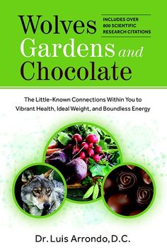 Wolves, Gardens and Chocolate: The Little-Known Connections Within You to Vibrant Health, Ideal Weight, and Boundless Energy: Includes over 800 scientific research citations - by Dr. Luis Arrondo, D.C.