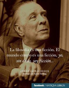 """""""[...] Es que la filosofía es una ficción. El mundo entero es una ficción, yo, sin duda, soy ficción..."""" - Jorge Luis Borges, Diálogo con Susan Sontag (1985). Literatura argentina"""