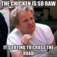 Gordon Ramsay - the chicken is so raw its trying to cross the road