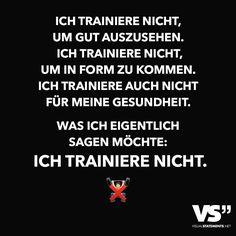 Ich trainiere nicht, um gut auszusehen. Ich trainiere nicht, um in Form zu kommen. Ich trainiere auch nicht für meine Gesundheit. Was ich eigentlich sagen möchte: Ich trainiere nicht.