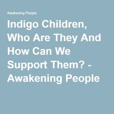 Indigo Children, Who Are They And How Can We Support Them? - Awakening People