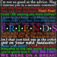 Friends quotes - Still my favorite show ever!  When you know all of these, maybe you've seen it too many times too.
