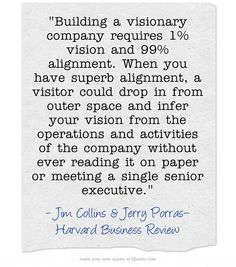 Building a visionary company requires 1% vision and 99% alignment. When you have superb alignment, a visitor could drop in from outer space and infer your vision from the operations and activities of the company without ever reading it on paper or meeting a single senior executive.