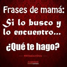 Frases de mamá. LMAO.... Im guilty of this. I ALWAYS say this to my kids.