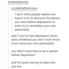 I don't even remember or know who I was before I had depression that well. I think I might've been a ton more social and joyful, but that's about it. I wonder what my life would've been like without depresion...