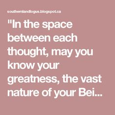 """""""In the space between each thought,  may you know your greatness,  the vast nature of your Being.  In the space between each breath,  may you feel the immense depth of your Soul,  and know yourself to be Love."""" ~Julie Parker, Heart and Soul matters"""