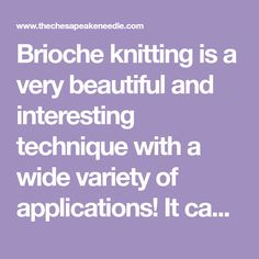 Brioche knitting is a very beautiful and interesting technique with a wide variety of applications! It can be difficult to grasp the concepts at first, but once you understand and practice the stitches, brioche projects will be flying off your needles in no time. My favorite thing about brioche knitting is that your wo