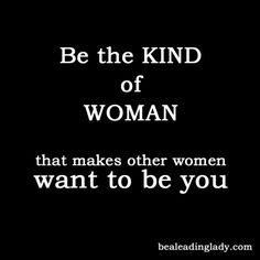 Be the kind of woman that makes other women want to be you. (quotes to live by)