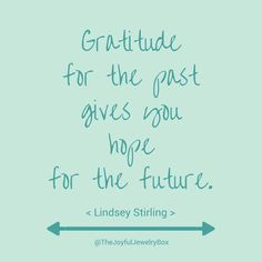 Gratitude for the past gives you hope for the future. // Lindsey Stirling  Grief, loss, grief and loss, grief support, bereavement, mourning, remembrance, memorial, in loving memory, self-care, encouragement, joy, choose joy, quotes, quotes about joy