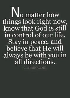 No matter how things look right now, know that God is still in contril of our life. Stay in peace, and believe that He will always be with you in all directions.