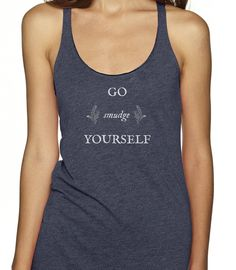 PREORDER- Go smudge yourself, racerback tank by BeatnikSoulThreads on Etsy https://www.etsy.com/listing/241213243/preorder-go-smudge-yourself-racerback
