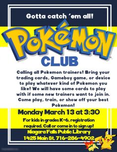 Gotta catch 'em all! Pokemon club. Calling all Pokemon trainers! Bring your trading cards, Gameboy game or device to play whatever kind of Pokemon you like. We will have some cards to play with if some new trainers want to join in. Come play, train, or show off your best Pokemon! Monday, March 13 @ 3:30pm. For kids in grades K - 6, registration required. Call or come in to sign up! Niagara Falls Public Library. 1425 Main St. 716-286-4902.